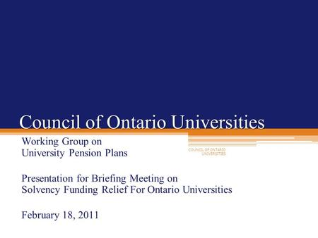 COUNCIL OF ONTARIO UNIVERSITIES Council of Ontario Universities Working Group on University Pension Plans Presentation for Briefing Meeting on Solvency.