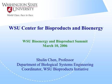 WSU Center for Bioproducts and Bioenergy Shulin Chen, Professor Department of Biological Systems Engineering Coordinator, WSU Bioproducts Initiative WSU.