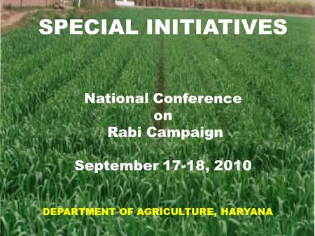 1 1 SPECIAL INITIATIVES National Conference on Rabi Campaign September 17-18, 2010 DEPARTMENT OF AGRICULTURE, HARYANA.