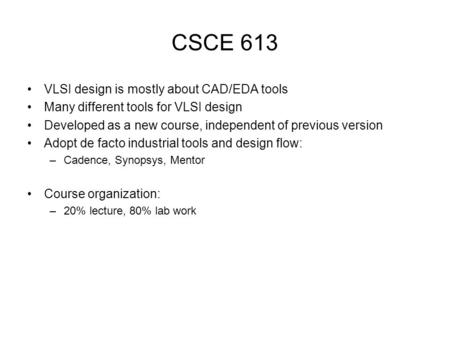 CSCE 613 VLSI design is mostly about CAD/EDA tools Many different tools for VLSI design Developed as a new course, independent of previous version Adopt.