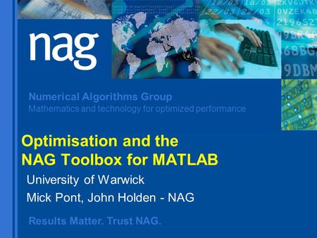 Results Matter. Trust NAG. Numerical Algorithms Group Mathematics and technology for optimized performance Optimisation and the NAG Toolbox for MATLAB.