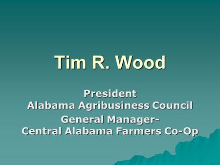 Tim R. Wood President Alabama Agribusiness Council General Manager- Central Alabama Farmers Co-Op.