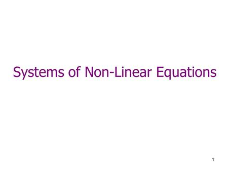 1 Systems of Non-Linear Equations. 2 Objective Finding the roots of a set of simultaneous nonlinear equations ( n equations, n unknowns). where each of.