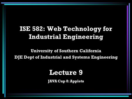 ISE 582: Web Technology for Industrial Engineering University of Southern California DJE Dept of Industrial and Systems Engineering Lecture 9 JAVA Cup.