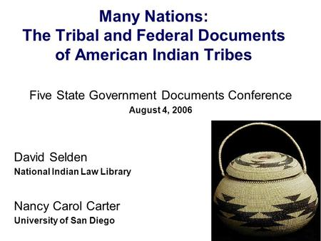 Many Nations: The Tribal and Federal Documents of American Indian Tribes Five State Government Documents Conference August 4, 2006 David Selden National.