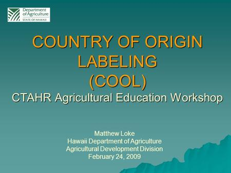 Matthew Loke Hawaii Department of Agriculture Agricultural Development Division February 24, 2009 COUNTRY OF ORIGIN LABELING (COOL) CTAHR Agricultural.