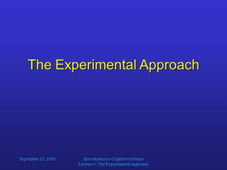 The Experimental Approach September 15, 2009Introduction to Cognitive Science Lecture 3: The Experimental Approach.