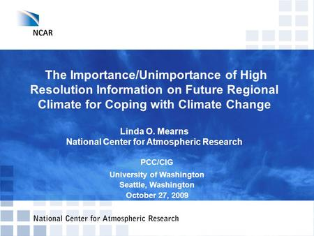 The Importance/Unimportance of High Resolution Information on Future Regional Climate for Coping with Climate Change Linda O. Mearns National Center for.