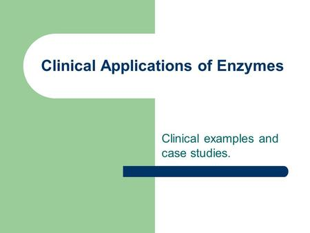 Clinical Applications of Enzymes Clinical examples and case studies.