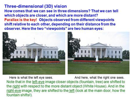 Three-dimensional (3D) vision How comes that we can see in three dimensions? That we can tell which objects are closer, and which are more distant? Parallax.
