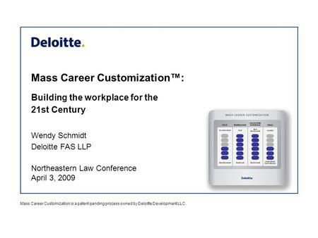 Mass Career Customization™: Wendy Schmidt Deloitte FAS LLP Northeastern Law Conference April 3, 2009 Building the workplace for the 21st Century Mass Career.