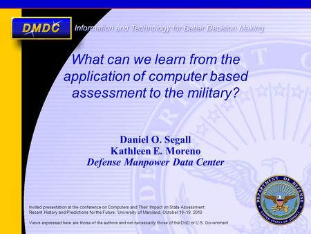 What can we learn from the application of computer <strong>based</strong> assessment to the military? Daniel O. Segall Kathleen E. Moreno Defense Manpower Data Center Invited.
