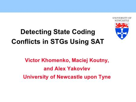 Detecting State Coding Conflicts in STGs Using SAT Victor Khomenko, Maciej Koutny, and Alex Yakovlev University of Newcastle upon Tyne.