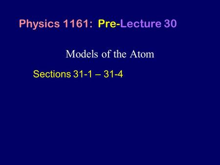 Models of the Atom Physics 1161: Pre-Lecture 30 Sections 31-1 – 31-4.