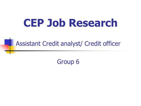 CEP Job Research Assistant Credit analyst/ Credit officer Group 6.