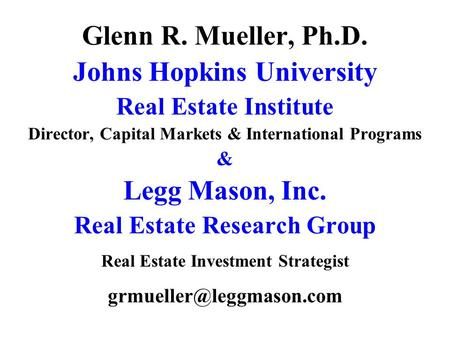 Glenn R. Mueller, Ph.D. Johns Hopkins University Real Estate Institute Director, Capital Markets & International Programs & Legg Mason, Inc. Real Estate.