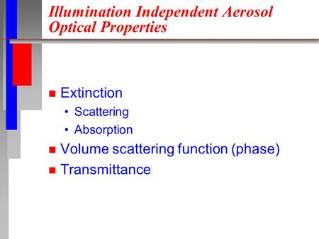 Illumination Independent Aerosol Optical Properties n Extinction Scattering Absorption n Volume scattering function (phase) n Transmittance.