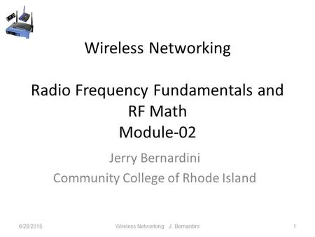 Wireless Networking Radio Frequency Fundamentals and RF Math Module-02 Jerry Bernardini Community College of Rhode Island 6/28/2015Wireless Networking.