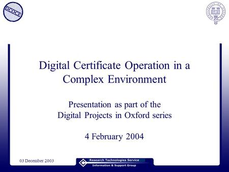 03 December 2003 Digital Certificate Operation in a Complex Environment Presentation as part of the Digital Projects in Oxford series 4 February 2004.