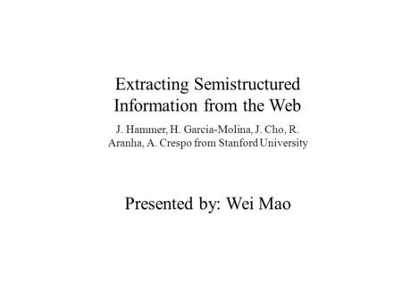 Extracting Semistructured Information from the Web J. Hammer, H. Garcia-Molina, J. Cho, R. Aranha, A. Crespo from Stanford University Presented by: Wei.