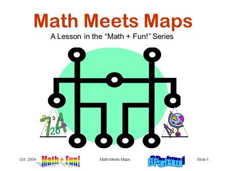 "Oct. 2004Math Meets MapsSlide 1 Math Meets Maps A Lesson in the ""Math + Fun!"" Series."