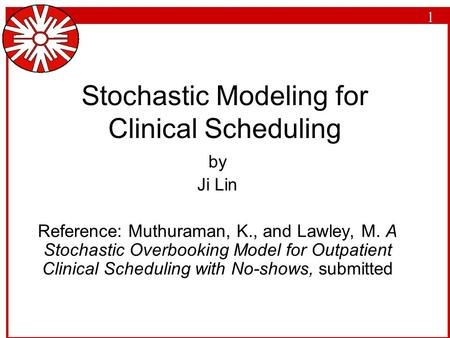 1 Stochastic Modeling for Clinical Scheduling by Ji Lin Reference: Muthuraman, K., and Lawley, M. A Stochastic Overbooking Model for Outpatient Clinical.