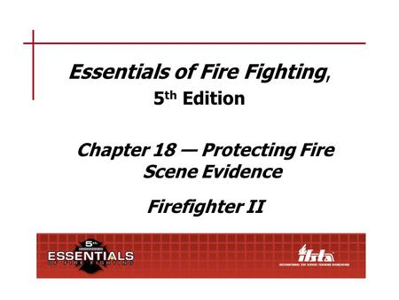 Essentials of Fire Fighting, 5 th Edition Chapter 18 — Protecting Fire Scene Evidence Firefighter II.