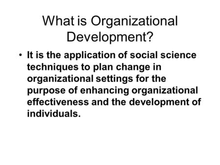 What is Organizational Development? It is the application of social science techniques to plan change in organizational settings for the purpose of enhancing.