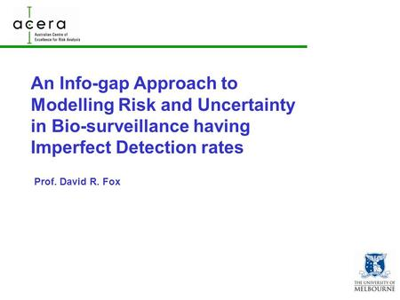 An Info-gap Approach to Modelling Risk and Uncertainty in Bio-surveillance having Imperfect Detection rates Prof. David R. Fox.