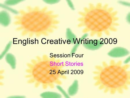 English Creative Writing 2009 Session Four Short Stories 25 April 2009.