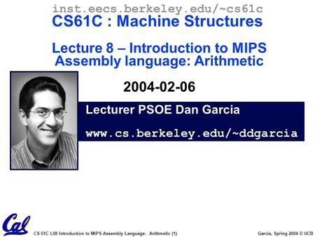 CS 61C L08 Introduction to MIPS Assembly Language: Arithmetic (1) Garcia, Spring 2004 © UCB Lecturer PSOE Dan Garcia www.cs.berkeley.edu/~ddgarcia inst.eecs.berkeley.edu/~cs61c.