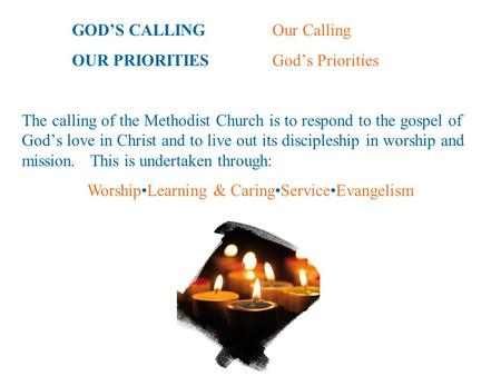 GOD'S CALLINGOur Calling OUR PRIORITIESGod's Priorities The calling of the Methodist Church is to respond to the gospel of God's love in Christ and to.