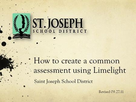 How to create a common assessment using Limelight Revised 09.27.11 Saint Joseph School District.
