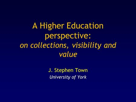 A Higher Education perspective: on collections, visibility and value J. Stephen Town University of York.