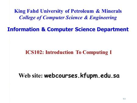 1-1 ICS102: Introduction To Computing I King Fahd University of Petroleum & Minerals College of Computer Science & Engineering Information & Computer Science.