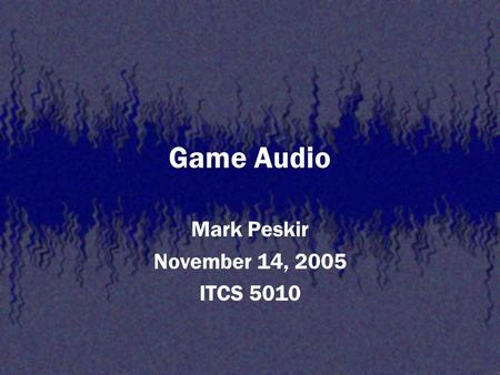 Game Audio Mark Peskir November 14, 2005 ITCS 5010.