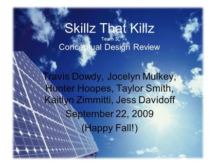 Skillz That Killz Team 3 Conceptual Design Review Travis Dowdy, Jocelyn Mulkey, Hunter Hoopes, Taylor Smith, Kaitlyn Zimmitti, Jess Davidoff September.