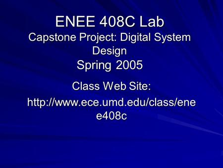 ENEE 408C Lab Capstone Project: Digital System Design Spring 2005 Class Web Site:  e408c.