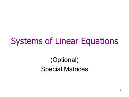 1 Systems of Linear Equations (Optional) Special Matrices.