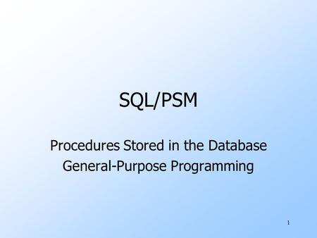 1 SQL/PSM Procedures Stored in the Database General-Purpose Programming.
