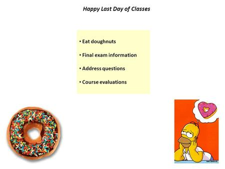 Happy Last Day of Classes Eat doughnuts Final exam information Address questions Course evaluations.