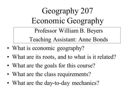 Geography 207 Economic Geography Professor William B. Beyers Teaching Assistant: Anne Bonds What is economic geography? What are its roots, and to what.