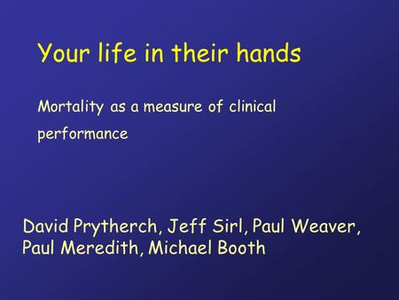 Your life in their hands Mortality as a measure of clinical performance David Prytherch, Jeff Sirl, Paul Weaver, Paul Meredith, Michael Booth.