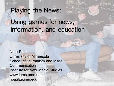 Playing the News: Using games for news, information, and education Nora Paul University of Minnesota School of Journalism and Mass Communication Institute.