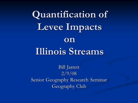 Quantification of Levee Impacts on Illinois Streams Bill Jarrett 2/9/08 Senior Geography Research Seminar Geography Club.