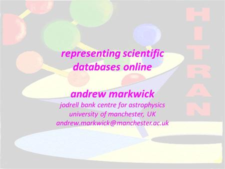Representing scientific databases online andrew markwick jodrell bank centre for astrophysics university of manchester, UK