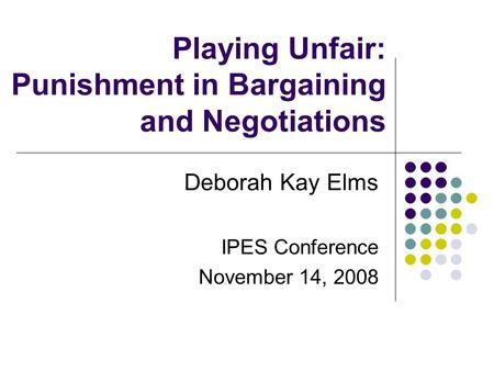 Playing Unfair: Punishment in Bargaining and Negotiations Deborah Kay Elms IPES Conference November 14, 2008.