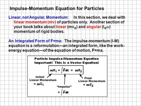 Linear, not Angular, Momentum: In this section, we deal with linear momentum (mv) of particles only. Another section of your book talks about linear (mv.