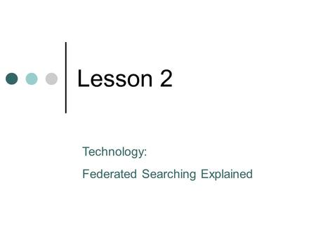 Lesson 2 Technology: Federated Searching Explained.