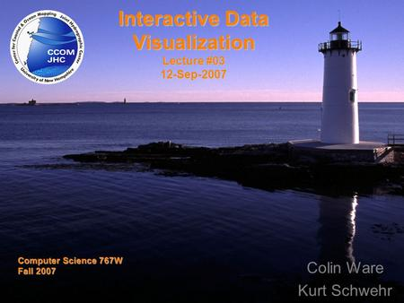 Title Computer Science 767W Fall 2007 Interactive Data Visualization Lecture #03 12-Sep-2007 Colin Ware Kurt Schwehr.